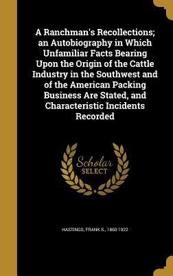 A Ranchman's Recollections; An Autobiography in Which Unfamiliar Facts Bearing Upon the Origin of the Cattle Industry in the Southwest and of the American Packing Business Are Stated, and Characteristic Incidents Recorded