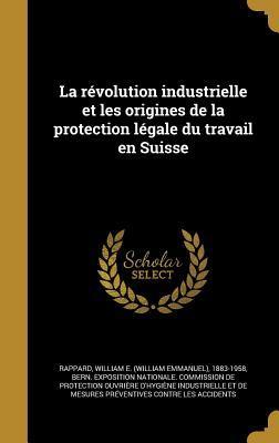 La Revolution Industrielle Et Les Origines de La Protection Legale Du Travail En Suisse
