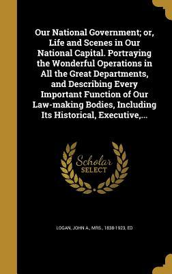Our National Government; Or, Life and Scenes in Our National Capital. Portraying the Wonderful Operations in All the Great Departments, and Describing Every Important Function of Our Law-Making Bodies, Including Its Historical, Executive, ...