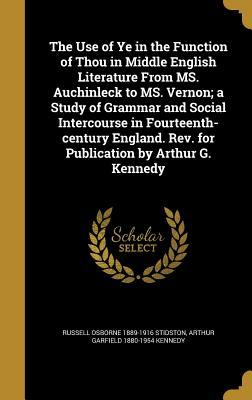 The Use of Ye in the Function of Thou in Middle English Literature from Ms. Auchinleck to Ms. Vernon; A Study of Grammar and Social Intercourse in Fourteenth-Century England. REV. for Publication by Arthur G. Kennedy