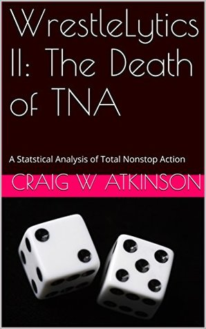 WrestleLytics II: The Death of TNA: A Statstical Analysis of Total Nonstop Action