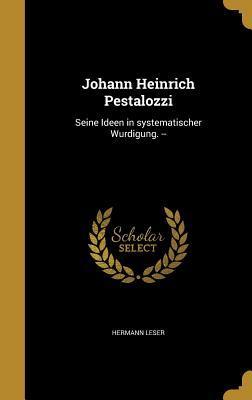 Johann Heinrich Pestalozzi: Seine Ideen in Systematischer Wurdigung. --