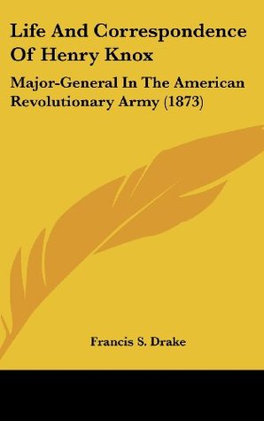 Life And Correspondence Of Henry Knox: Major-General In The American Revolutionary Army (1873)