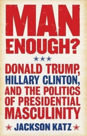 man-enough-donald-trump-hillary-clinton-and-the-politics-of-presidential-masculinity