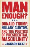 Man Enough?: Donald Trump, Hillary Clinton, and the Politics of Presidential Masculinity
