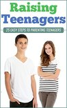 Raising Teenagers: 25 Easy Steps To Parenting Teenagers