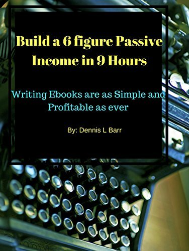 Writing Ebooks: Build a 6 Figure Passive Income in 9 Hours: Building Ebooks are as Simple and Profitable as ever even for the non writer