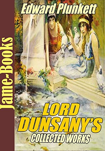 The Lord Dunsany's Collected Works: The Gods of Pegana,Time and the Gods, A Dreamer's Tales, Fifty-one Tales, Plays of Gods and Men, Tales of Wonder, and More! (15 Works)