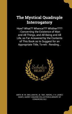 The Mystical Quadruple Interrogatory: How? What Whence Whither : Concerning the Existence of Man and All Things, and All Being and All Life, So Far Answered by the Contents of This Book as to Suggest for an Appropriate Title, To-Wit: Rending...