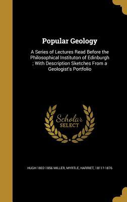 Popular Geology: A Series of Lectures Read Before the Philosophical Instituton of Edinburgh; With Description Sketches from a Geologist's Portfolio