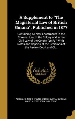 A Supplement to The Magisterial Law of British Guiana, Published in 1877: Containing All New Enactments in the Criminal Law of the Colony and in the Civil Law of the Colony (so Far) With Notes and Reports of the Decisions of the Review Court and Of...