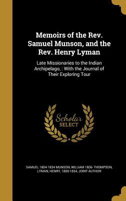 Memoirs of the REV. Samuel Munson, and the REV. Henry Lyman: Late Missionaries to the Indian Archipelago,: With the Journal of Their Exploring Tour