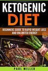 The Ketogenic Diet: Beginner's Guide to Rapid Weight Loss and Unlimited Energy (keto diet, ketogenic diet,weight loss, ketogenic diet for weight loss,low carb, low carb diet Book 1)