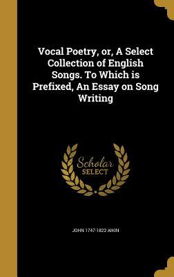 Vocal Poetry, Or, a Select Collection of English Songs. to Which Is Prefixed, an Essay on Song Writing