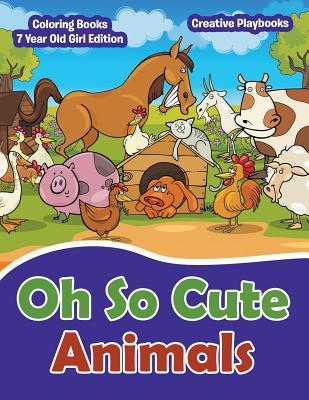 Oh So Cute Animals - Coloring Books 7 Year Old Girl Edition