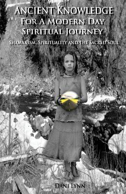 Ancient Knowledge for a Modern Day Spiritual Journey: Shamanism, Spirituality and the Sacred Soul