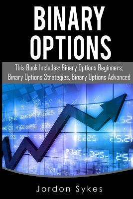 Binary Options: This Books Includes: Binary Options Beginners, Binary Options Strategies, Binary Options Advanced.