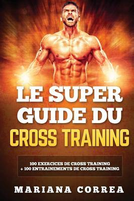 Le Super Guide Du Cross Training: 100 Exercices de Cross Training + 100 Entrainements de Cross Training por Mariana Correa