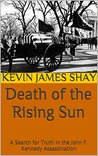 Death of the Rising Sun: A Search for Truth in the John F. Kennedy Assassination