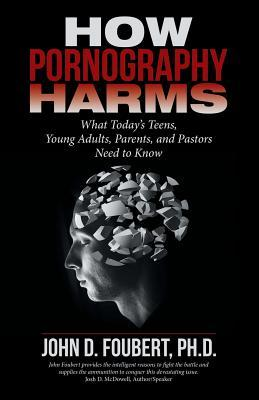 How Pornography Harms: What Today's Teens, Young Adults, Parents, and Pastors Need to Know