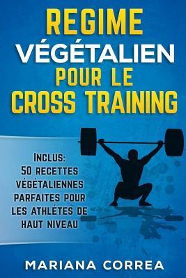 Regime Vegetalien Pour Le Cross Training: Inclus: 50 Recettes Vegetaliennes Parfaites Pour Les Athletes de Haut Niveau por Mariana Correa