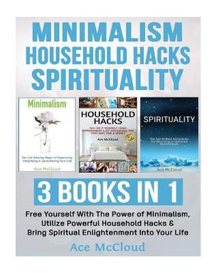 Minimalism: Household Hacks: Spirituality: 3 Books in 1: Free Yourself with the Power of Minimalism, Utilize Powerful Household Hacks & Bring Spiritual Enlightenment Into Your Life