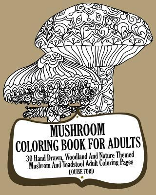 Mushroom Coloring Book for Adults: 30 Hand Drawn, Woodland and Nature Themed Mushrom and Toadstool Adult Coloring Pages