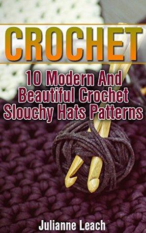 Crochet: 10 Modern And Beautiful Crochet Slouchy Hats Patterns: (Crochet Hook A, Crochet Accessories, Crochet Patterns, Crochet Books, Easy Crocheting)