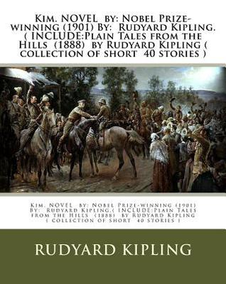 Kim. Novel by: Nobel Prize-Winning (1901) By: Rudyard Kipling.( Include: Plain Tales from the Hills (1888) by Rudyard Kipling ( Collection of Short 40 Stories )