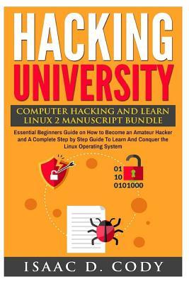 Hacking University: Computer Hacking and Learn Linux 2 Manuscript Bundle: Essential Beginners Guide on How to Become an Amateur Hacker and A Complete Step by Step Guide To Learn And Conquer the Linux Operating System