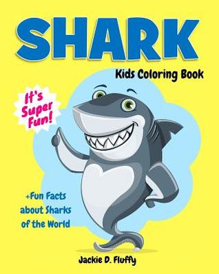 Shark Kids Coloring Book +Fun Facts about Sharks of the World: Children Activity Book for Boys & Girls Age 3-8, with 30 Super Fun Coloring Pages of the Predators of the Sea, in Lots of Fun Actions!