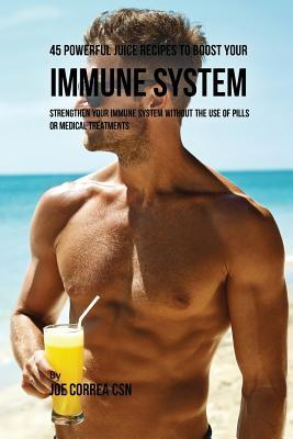 45 Powerful Juice Recipes to Boost Your Immune System: Strengthen Your Immune System Without the Use of Pills or Medical Treatments