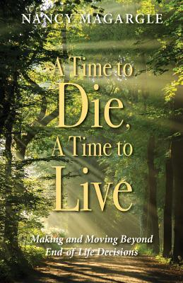 A Time to Die, A Time to Live: Making and Moving Beyond End-of-Life Decisions
