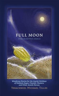 Festivals of the Full Moon: Volume 2: Wondrous Stories for the Jewish Holidays of Kabbala Sages, Chasidic Masters, and Other Jewish Heroes