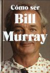 Cómo ser Bill Murray by Gavin Edwards