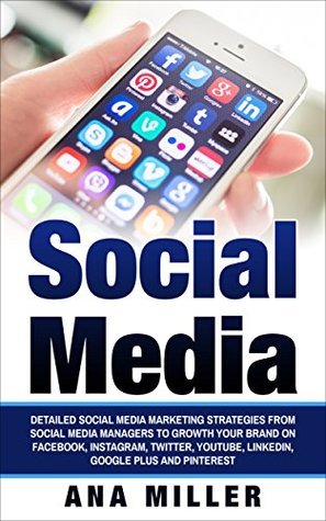 Social Media Management: Detailed Social Media Marketing Strategies from Social Media Managers to Growth Your Brand on Facebook, Instagram, Twitter, YouTube, LinkedIn, Google Plus and Pinterest