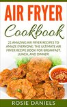 Air Fryer Cookbook: 21 Amazing Air Fryer Recipes to Amaze Everyone: The Ultimate Air Fryer Recipe Book for Breakfast, Lunch, and Dinner!