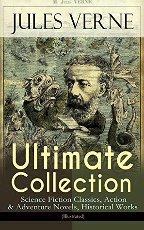 JULES VERNE Ultimate Collection: Science Fiction Classics, Action & Adventure Novels, Historical Works (Illustrated): Journey to the Centre of the Earth, ... Weeks in a Balloon, An Antarctic Mystery...
