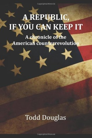 A Republic, if you can keep it: A chronicle of the American counterrevolution