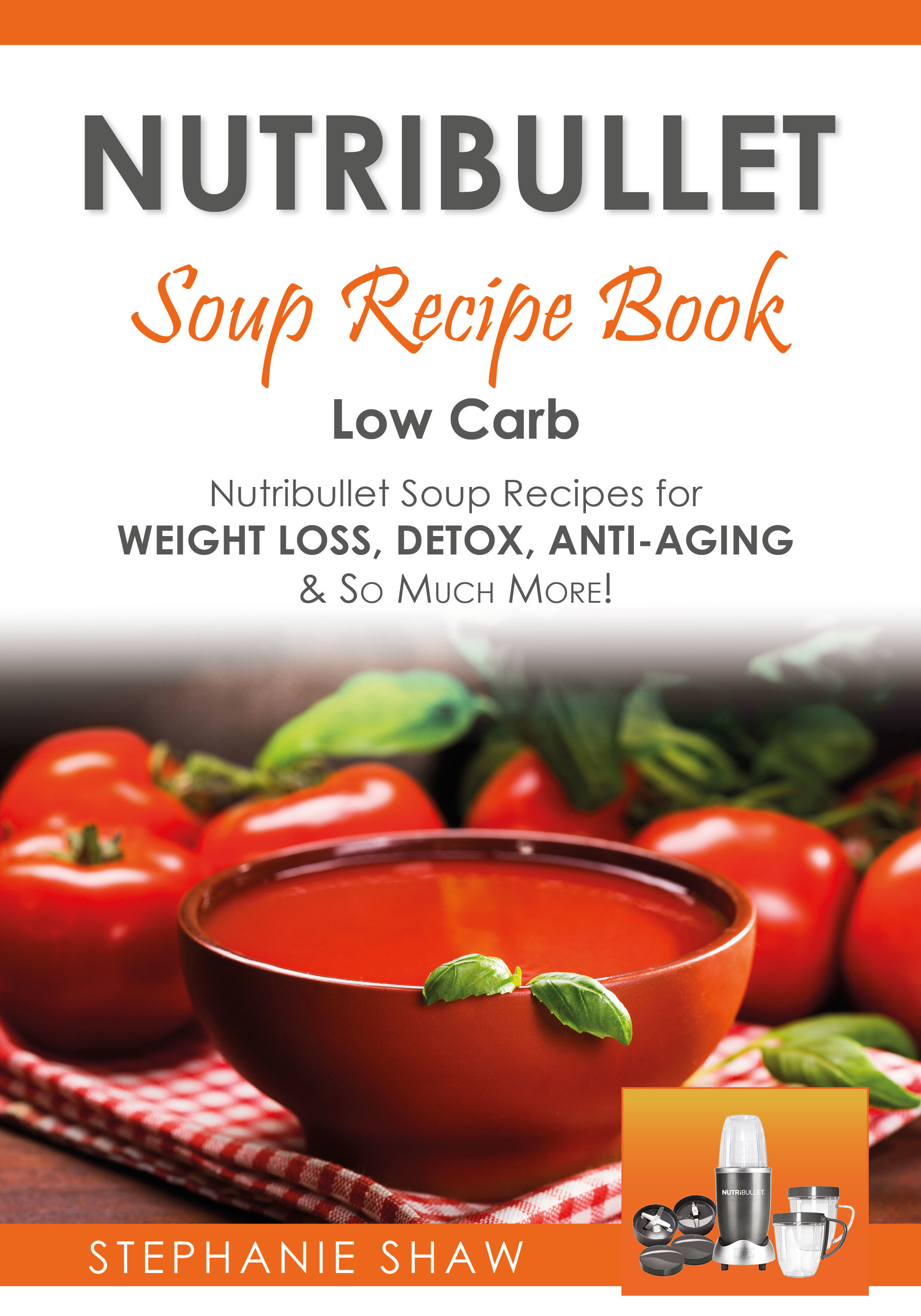 Nutribullet Soup Recipe Book: Low Carb Nutribullet Soup Recipes for Weight Loss, Detox, Anti-Aging & So Much More! (Recipes for a Healthy Life, #3)