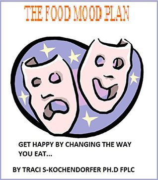 THE FOOD MOOD PLAN: GET HAPPY BY CHANGING WHAT YOU EAT