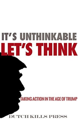 It's Unthinkable, Let's Think: Taking Action in the Age of Trump