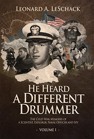 He Heard A Different Drummer Volume I: The Cold War Memoirs of A Scientist, Explorer, Naval Officer and Spy