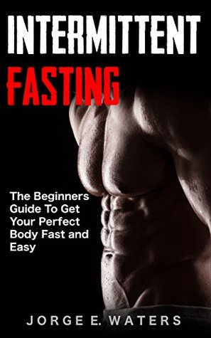 Intermittent Fasting: The Beginners Guide To get your perfect Body Fast and Easy (Fasting, Fitness, Health, Motivation, Sixpack, Abs, Diet Book 1)