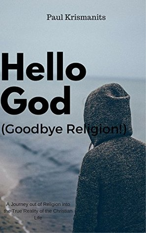 Hello God (Goodbye Religion!): A Journey out of Religion into the Reality of the Christian Life