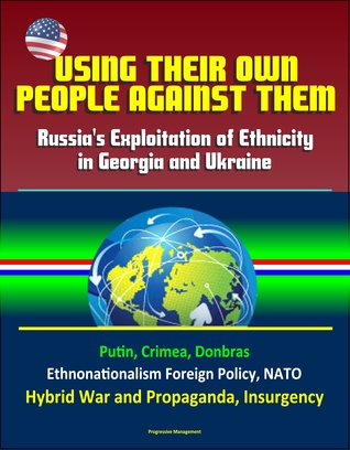 Using Their Own People Against Them: Russia's Exploitation of Ethnicity in Georgia and Ukraine - Putin, Crimea, Donbras, Ethnonationalism Foreign Policy, NATO, Hybrid War and Propaganda, Insurgency