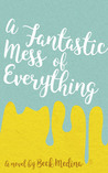 A Fantastic Mess of Everything by Beck Medina