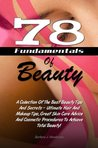 78 Fundamentals Of Beauty: A Collection Of The Best Beauty Tips And Secrets - Ultimate Hair And Makeup Tips, Great Skin Care Advice And Cosmetic Procedures To Achieve Total Beauty!