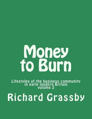 Money to Burn: Lifestyles of the Business Community in Early Modern Britain Volume 2