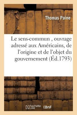 Le Sens-Commun, Ouvrage Adressa(c) Aux AMA(C)Ricains, Et Dans Lequel on Traite de L'Origine: Et de L'Objet Du Gouvernement, de La Constitution Angloise, de La Monarchie Ha(c)Ra(c)Ditaire, 1793